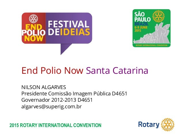 2015 ROTARY INTERNATIONAL CONVENTION End Polio Now Santa Catarina NILSON ALGARVES Presidente Comissão Imagem Pública D4651...