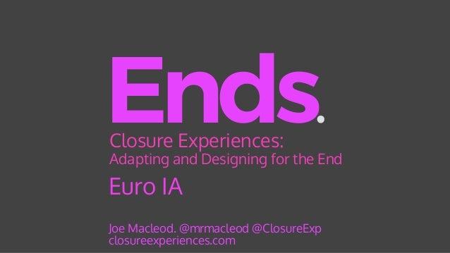 Euro IA Ends. Joe Macleod. @mrmacleod @ClosureExp closureexperiences.com Closure Experiences: Adapting and Designing for ...
