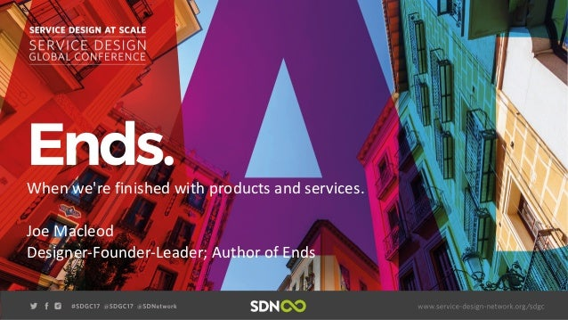 Ends.When we're finished with products and services. Joe Macleod Designer-Founder-Leader; Author of Ends