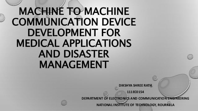 MACHINE TO MACHINE COMMUNICATION DEVICE DEVELOPMENT FOR MEDICAL APPLICATIONS AND DISASTER MANAGEMENT DIKSHYA SHREE RATH 11...