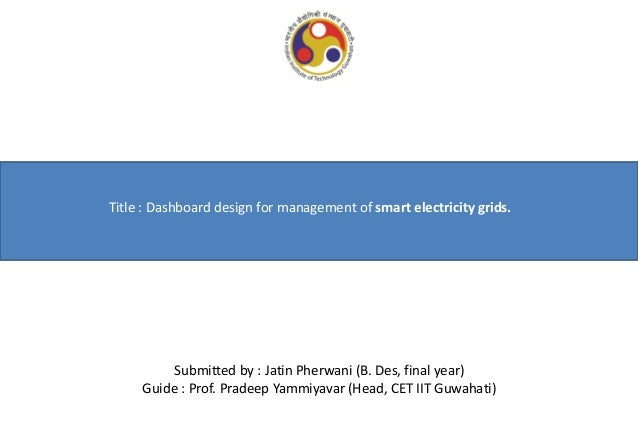 Title : Dashboard design for management of smart electricity grids.  Submitted by : Jatin Pherwani (B. Des, final year) Gu...