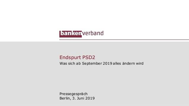 Endspurt PSD2 Was sich ab September 2019 alles ändern wird Pressegespräch Berlin, 3. Juni 2019