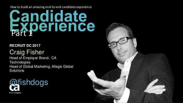 RECRUIT DC 2017 Craig Fisher Head of Employer Brand, CA Technologies Head of Global Marketing, Allegis Global Solutions @f...
