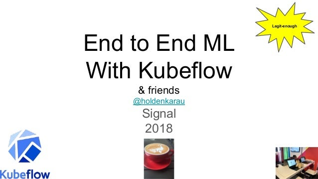 End to End ML With Kubeflow & friends @holdenkarau Signal 2018 Legit-enough