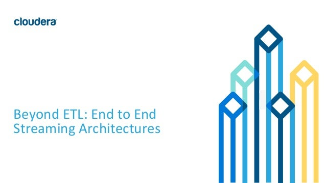 1© Cloudera, Inc. All rights reserved. Beyond ETL: End to End Streaming Architectures
