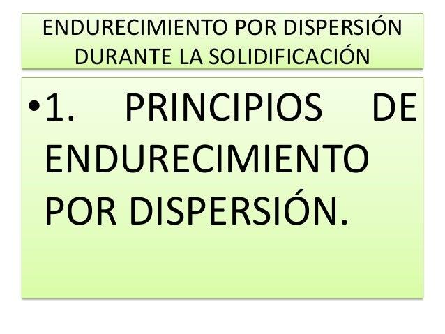 ENDURECIMIENTO POR DISPERSIÓN DURANTE LA SOLIDIFICACIÓN •1. PRINCIPIOS DE ENDURECIMIENTO POR DISPERSIÓN.