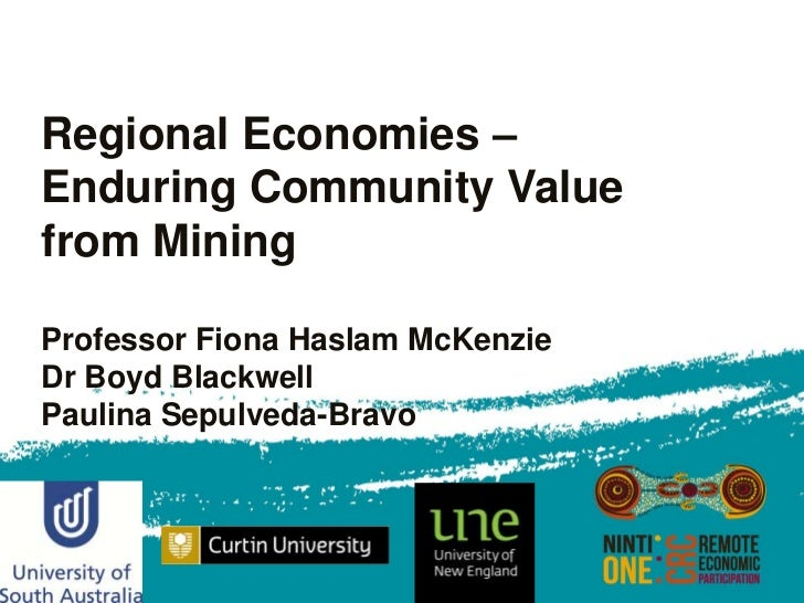 Regional Economies –Enduring Community Valuefrom MiningProfessor Fiona Haslam McKenzieDr Boyd BlackwellPaulina Sepulveda-B...