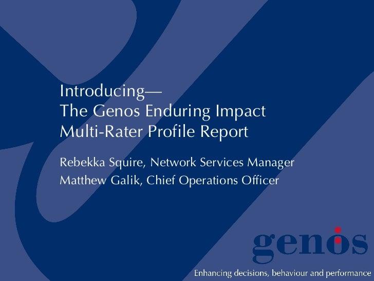 Introducing— The Genos Enduring Impact Multi-Rater Profile Report Rebekka Squire, Network Services Manager Matthew Galik, ...