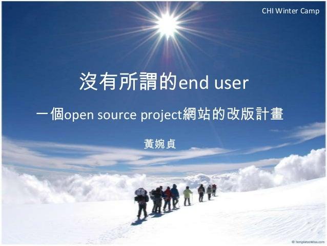 CHI Winter Camp    沒有所謂的end user一個open source project網站的改版計畫            黃婉貞