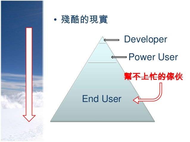 • 殘酷的現實              Developer              Power User              幫不上忙的傢伙   End User