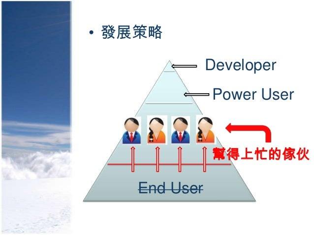 • 發展策略              Developer              Power User              幫得上忙的傢伙   End User