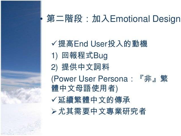 • 第二階段:加入Emotional Design  提高End User投入的動機  1) 回報程式Bug  2) 提供中文詞料  (Power User Persona:『非』繁  體中文母語使用者)  延續繁體中文的傳承  尤其需要...