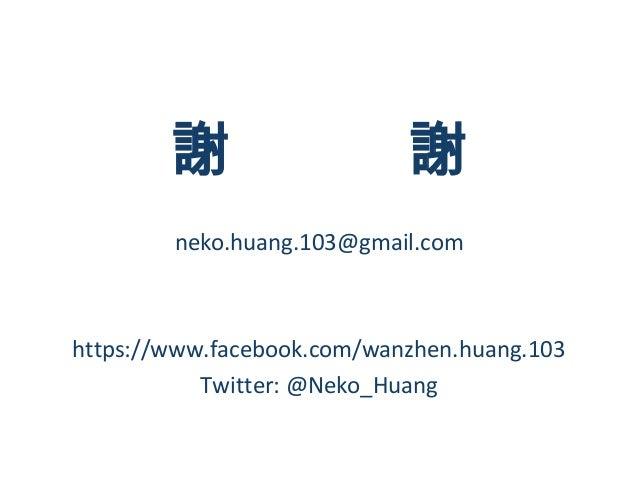 謝                   謝        neko.huang.103@gmail.comhttps://www.facebook.com/wanzhen.huang.103           Twitter: @Neko_H...