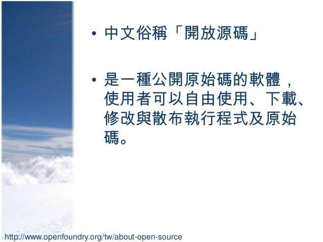 • 中文俗稱「開放源碼」                      • 是一種公開原始碼的軟體,                        使用者可以自由使用、下載、                        修改與散布執行程式及原始 ...