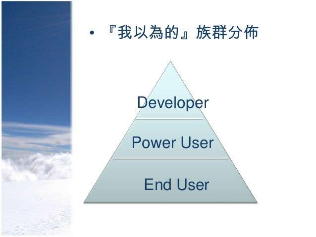 • 『我以為的』族群分佈   Developer  Power User   End User