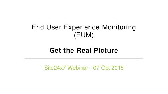 End User Experience Monitoring (EUM) Get the Real Picture Site24x7 Webinar - 07 Oct 2015