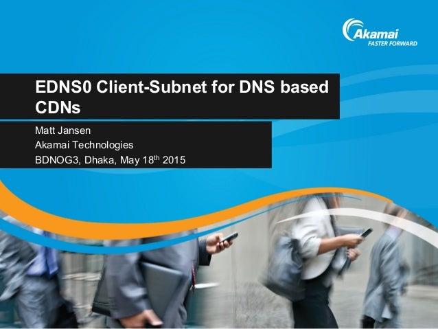 EDNS0 Client-Subnet for DNS based CDNs Matt Jansen Akamai Technologies BDNOG3, Dhaka, May 18th 2015