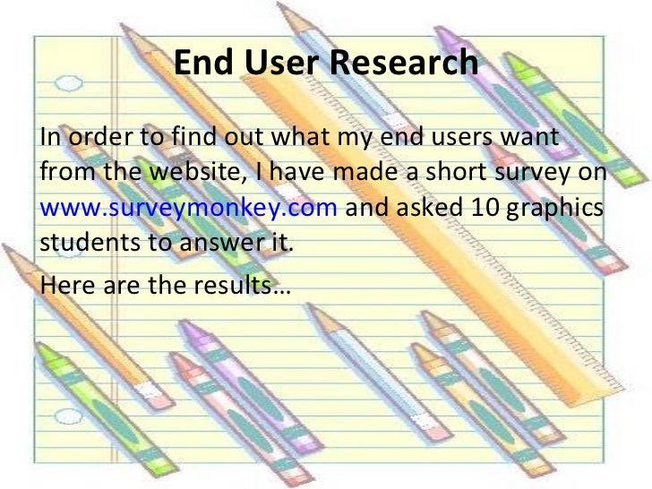 End User Research <ul><li>In order to find out what my end users want from the website, I have made a short survey on  www...