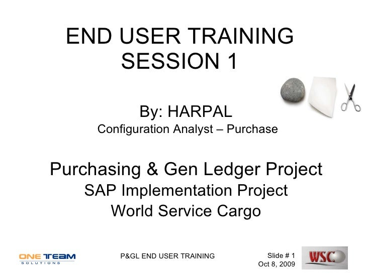 END USER TRAINING SESSION 1 By: HARPAL Configuration Analyst – Purchase Purchasing & Gen Ledger Project SAP Implementation...