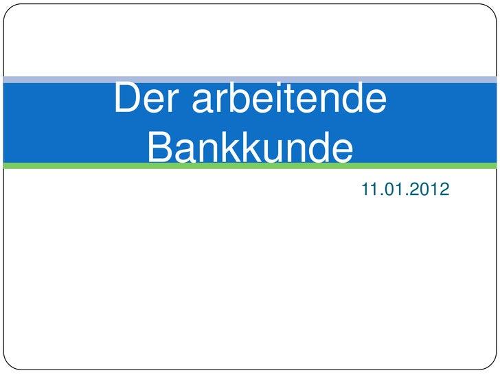 Der arbeitende Bankkunde            11.01.2012