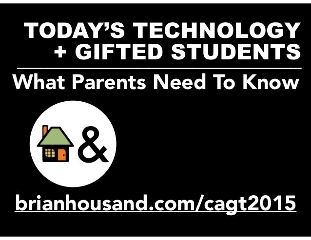 TODAY'S TECHNOLOGY + GIFTED STUDENTS__________________________ brianhousand.com/cagt2015 What Parents Need To Know