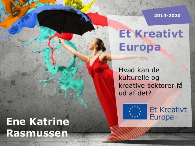 2014-2020  Et Kreativt Europa Hvad kan de kulturelle og kreative sektorer få ud af det?  Ene Katrine Rasmussen