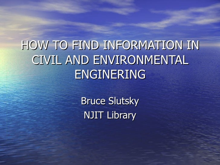 HOW TO FIND INFORMATION IN CIVIL AND ENVIRONMENTAL ENGINERING Bruce Slutsky NJIT Library
