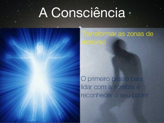 Transformar as zonas de remorso O primeiro passo para lidar com a sombra é reconhecer o seu poder A Consciência
