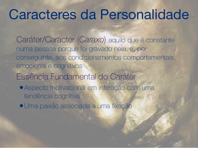 Caracteres da Personalidade Caráter/Caracter (Caraxo) aquilo que é constante numa pessoa porque foi gravado nela, e, por c...