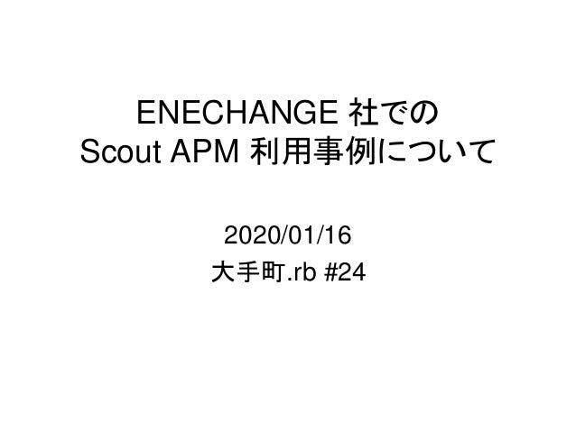 ENECHANGE 社での Scout APM 利用事例について 2020/01/16 大手町.rb #24