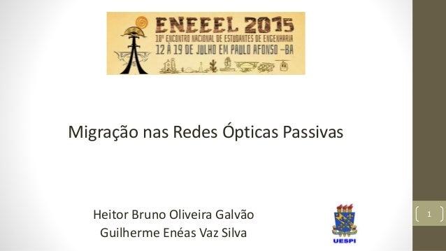 1 Migração nas Redes Ópticas Passivas Heitor Bruno Oliveira Galvão Guilherme Enéas Vaz Silva