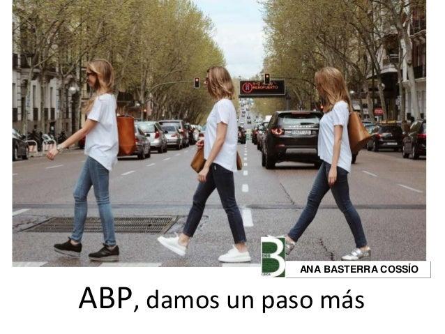 ABP, damos un paso más ANA BASTERRA COSSÍO