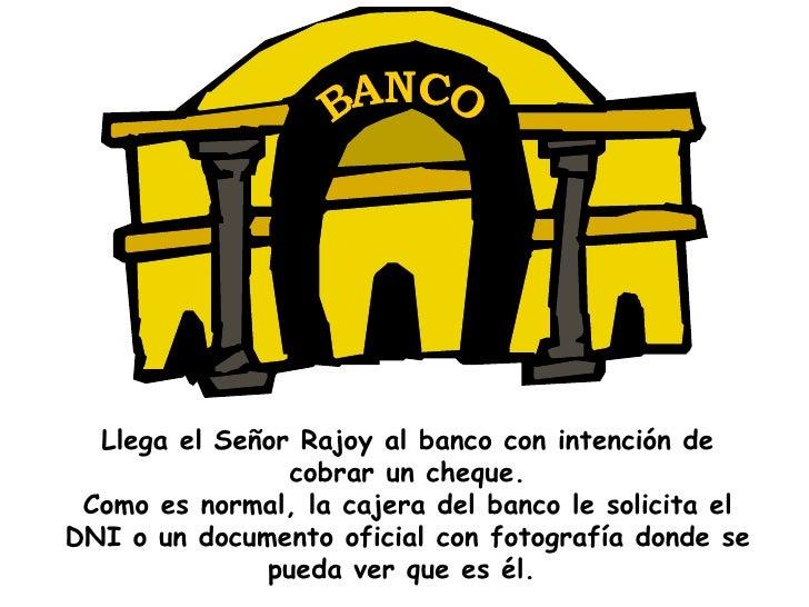 Llega el Señor Rajoy al banco con intención de cobrar un cheque. Como es normal, la cajera del banco le solicita el DNI o ...