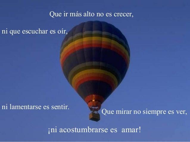 ¡ni acostumbrarse es amar! Que ir más alto no es crecer, Que mirar no siempre es ver, ni que escuchar es oír, ni lamentars...