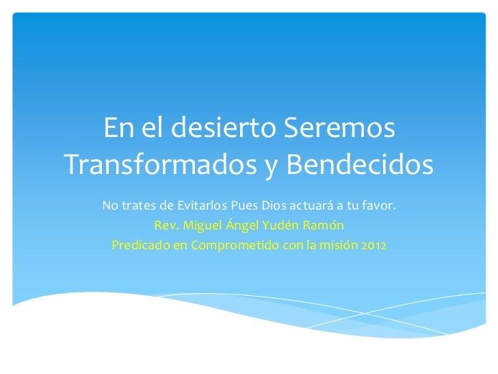 En el desierto SeremosTransformados y Bendecidos  No trates de Evitarlos Pues Dios actuará a tu favor.           Rev. Migu...