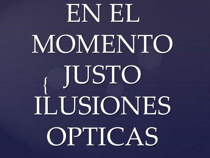 EN EL MOMENTO JUSTOILUSIONESOPTICAS<br />