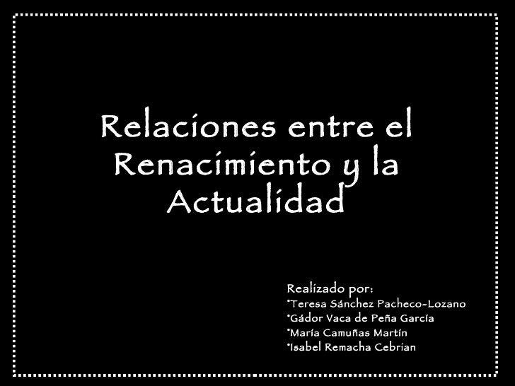 Relaciones entre el Renacimiento y la Actualidad <ul><li>Realizado por: </li></ul><ul><li>Teresa Sánchez Pacheco-Lozano </...