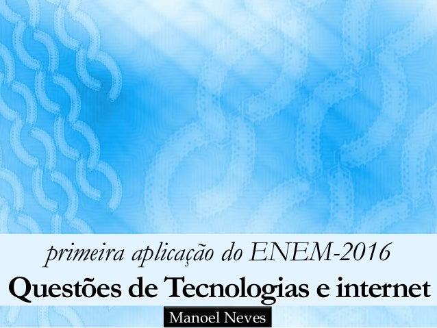 primeira aplicação do ENEM-2016 Questões de Tecnologias e internet Manoel Neves