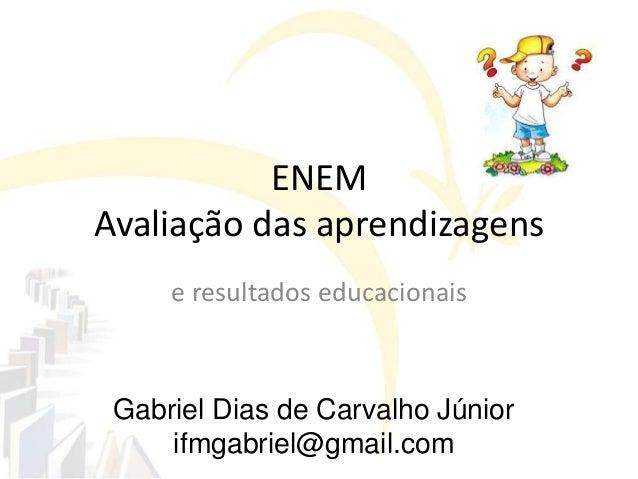 Gabriel Dias de Carvalho Júniorifmgabriel@gmail.comENEMAvaliação das aprendizagense resultados educacionais