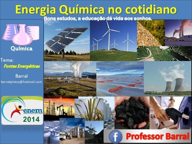 Química Tema: Fontes Energéticas Barral barralqímica@hotmail.com Energia Química no cotidiano  Bons estudos, a educação dá...