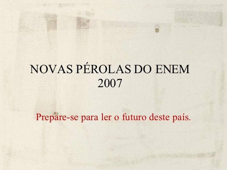 NOVAS PÉROLAS DO ENEM 2007 <ul><li>Prepare-se para ler o futuro deste país. </li></ul>