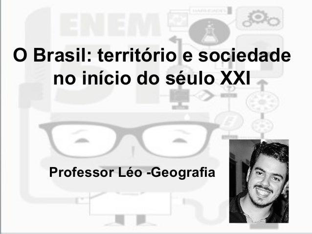 O Brasil: território e sociedade no início do séulo XXI Professor Léo -Geografia