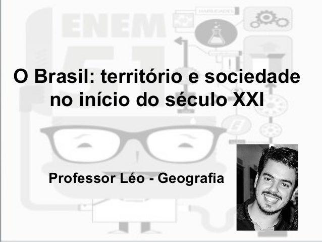 O Brasil: território e sociedade  no início do século XXI  Professor Léo - Geografia