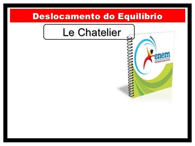Deslocamento do Equilíbrio      Le Chatelier