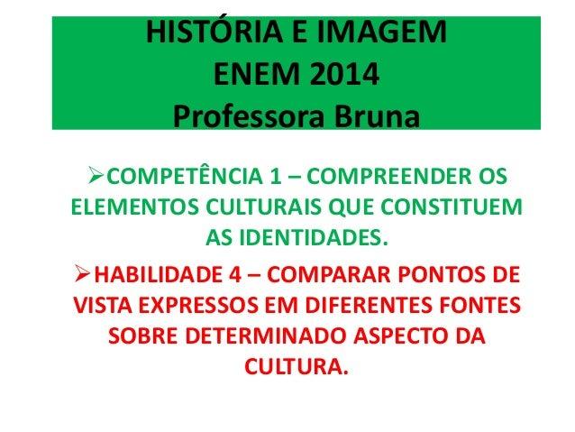 HISTÓRIA E IMAGEM  ENEM 2014  Professora Bruna  COMPETÊNCIA 1 – COMPREENDER OS  ELEMENTOS CULTURAIS QUE CONSTITUEM  AS ID...