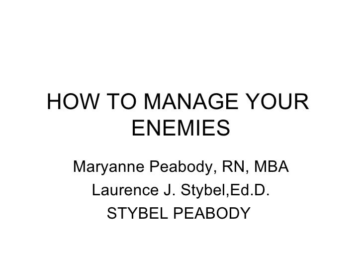 HOW TO MANAGE YOUR  ENEMIES Maryanne Peabody, RN, MBA Laurence J. Stybel,Ed.D. STYBEL PEABODY