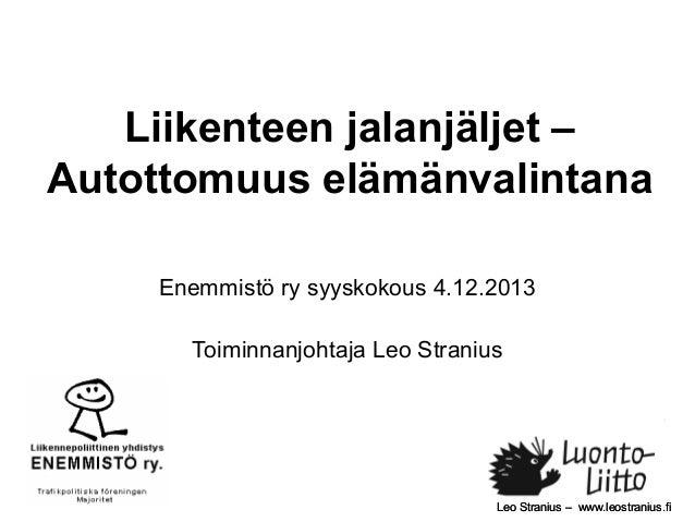Liikenteen jalanjäljet – Autottomuus elämänvalintana Enemmistö ry syyskokous 4.12.2013 Toiminnanjohtaja Leo Stranius  Leo ...