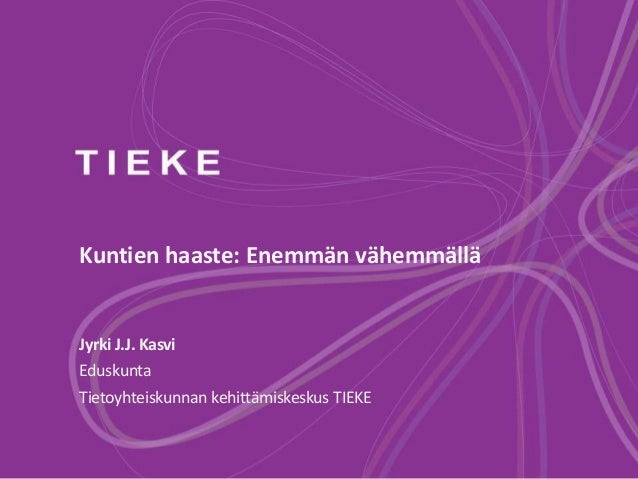 Kuntien haaste: Enemmän vähemmällä Jyrki J.J. Kasvi Eduskunta Tietoyhteiskunnan kehittämiskeskus TIEKE