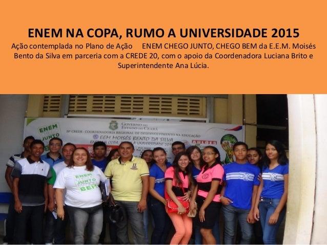 ENEM NA COPA, RUMO A UNIVERSIDADE 2015 Ação contemplada no Plano de Ação ENEM CHEGO JUNTO, CHEGO BEM da E.E.M. Moisés Bent...