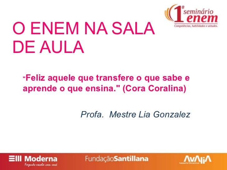 """O ENEM NA SALA DE AULA Profa.  Mestre Lia Gonzalez """" Feliz aquele que transfere o que sabe e aprende o que ensina.&qu..."""